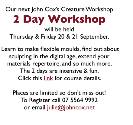 Our next John Cox's Creature Workshop 2 Day Workshop will be held Thursday & Friday 20 & 21 September